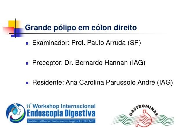 Grande pólipo em cólon direito Examinador: Prof. Paulo Arruda (SP) Preceptor: Dr. Bernardo Hannan (IAG) Residente: Ana ...