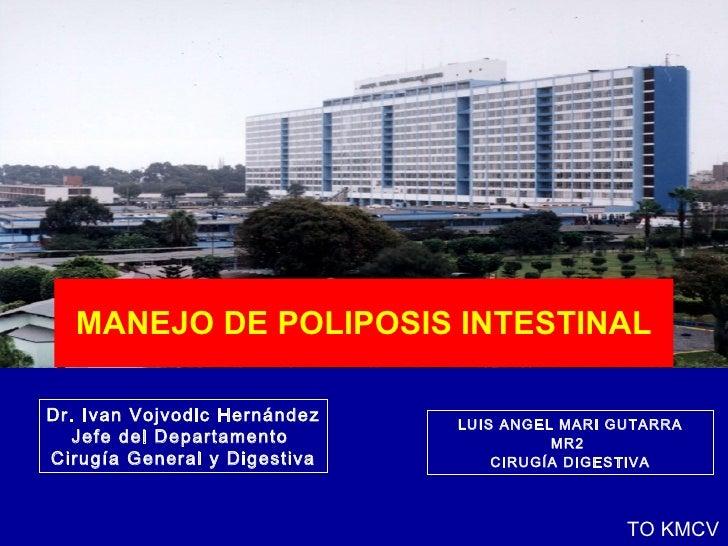 MANEJO DE POLIPOSIS INTESTINAL LUIS ANGEL MARI GUTARRA MR2  CIRUGÍA DIGESTIVA TO KMCV Dr. Ivan Vojvodic Hernández Jefe del...