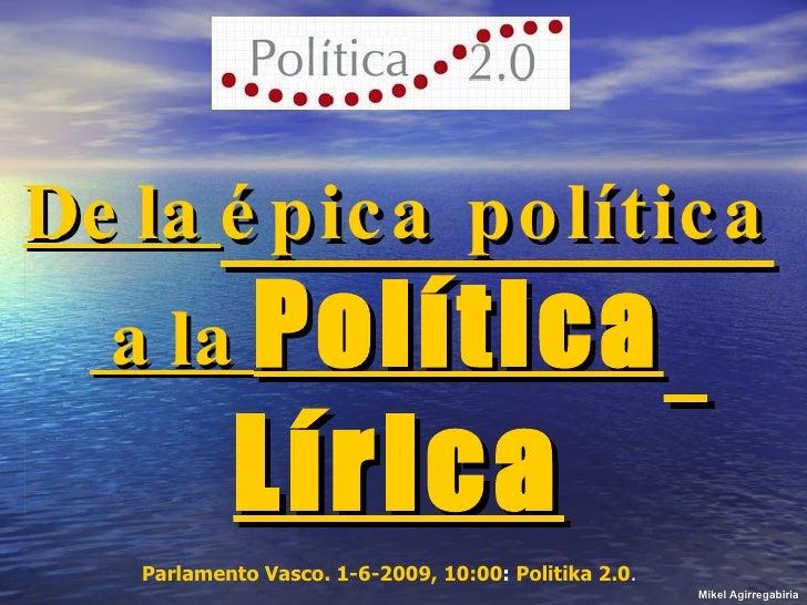 De la  épica política  a la  Política   Lírica Mikel Agirregabiria Parlamento Vasco. 1-6-2009, 10:00 :  Politika 2.0 .