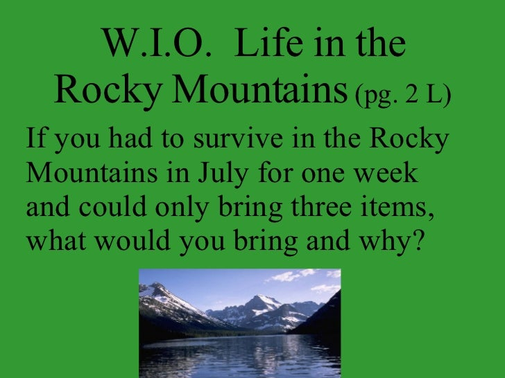 W.I.O.  Life in the Rocky Mountains  (pg. 2 L) If you had to survive in the Rocky Mountains in July for one week and could...