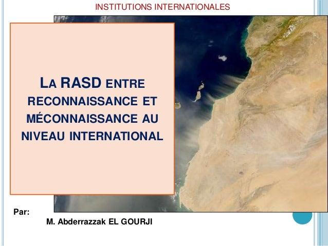 INSTITUTIONS INTERNATIONALES       LA RASD ENTRE   RECONNAISSANCE ET   MÉCONNAISSANCE AU NIVEAU INTERNATIONALPar:       M....