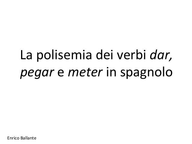 Enrico Ballante La polisemia dei verbi dar, pegar e meter in spagnolo