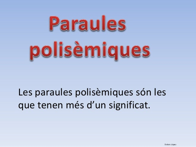 Les paraules polisèmiques són les  que tenen més d'un significat.  Dolors López