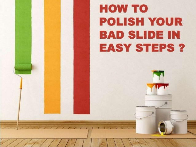 HOW TO  POLISH YOUR  BAD SLIDE IN  EASY STEPS ?