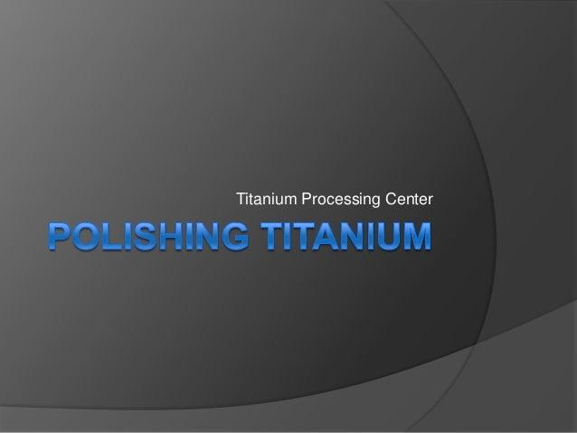 Titanium 101 | Polishing Titanium | Titanium Processing Center