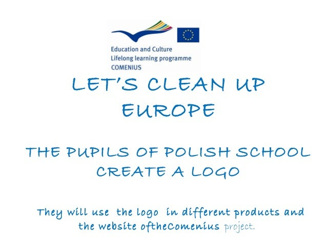 LET'S CLEAN UP           EUROPETHE PUPILS OF POLISH SCHOOL       CREATE A LOGO They will use the logo in different product...