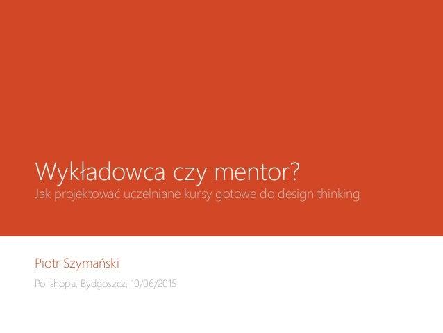 Wykładowca czy mentor? Jak projektować uczelniane kursy gotowe do design thinking Piotr Szymański Polishopa, Bydgoszcz, 10...