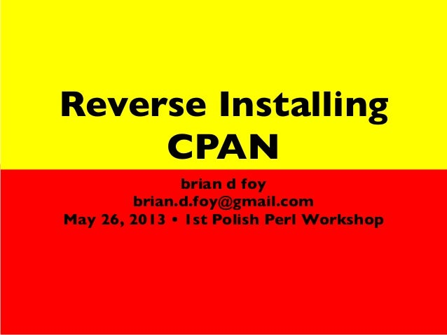 Reverse InstallingCPANbrian d foybrian.d.foy@gmail.comMay 26, 2013 • 1st Polish Perl Workshop