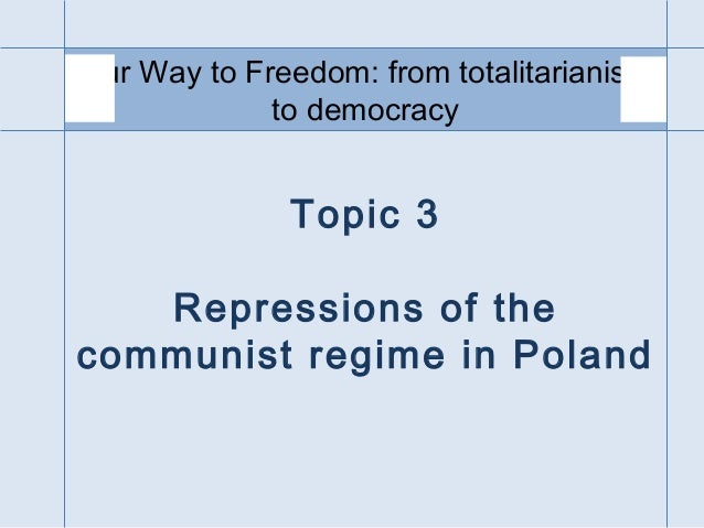 Topic 3 Repressions of the communist regime in Poland Our Way to Freedom: from totalitarianism to democracy