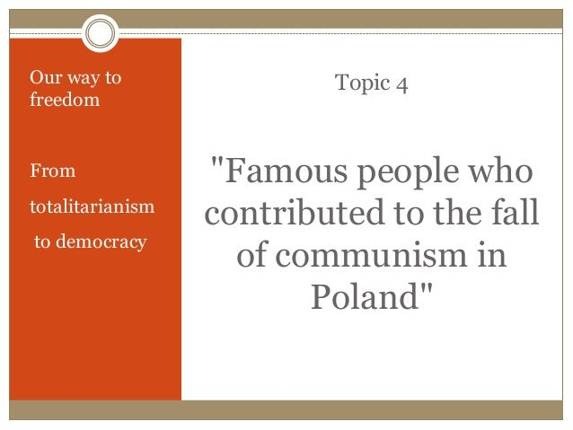 "Topic 4 ""Famous people who contributed to the fall of communism in Poland"" Our way to freedom From totalitarianism to demo..."