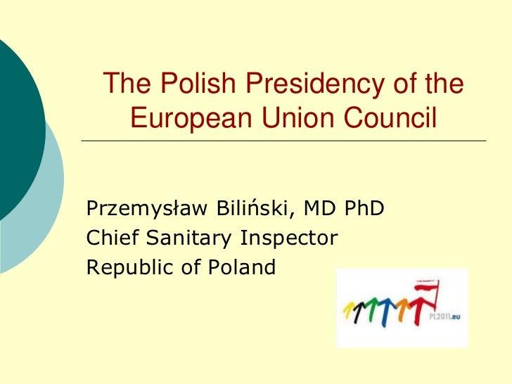 The PolishPresidency of theEuropean Union Council<br />Przemysław Biliński, MD PhD<br />Chief SanitaryInspector<br />Repub...