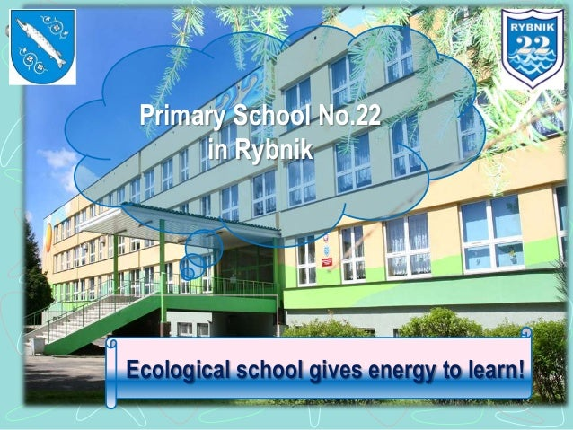 Primary School No.22      in RybnikEcological school gives energy to learn!             SP 22 Rybnik