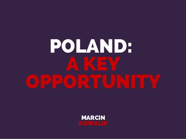 POLAND: A KEY OPPORTUNITY MARCIN KOWALIK
