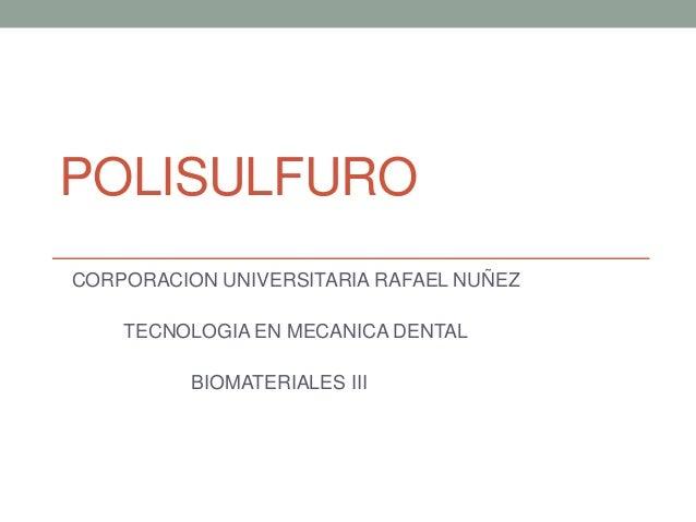 POLISULFURO CORPORACION UNIVERSITARIA RAFAEL NUÑEZ TECNOLOGIA EN MECANICA DENTAL BIOMATERIALES III