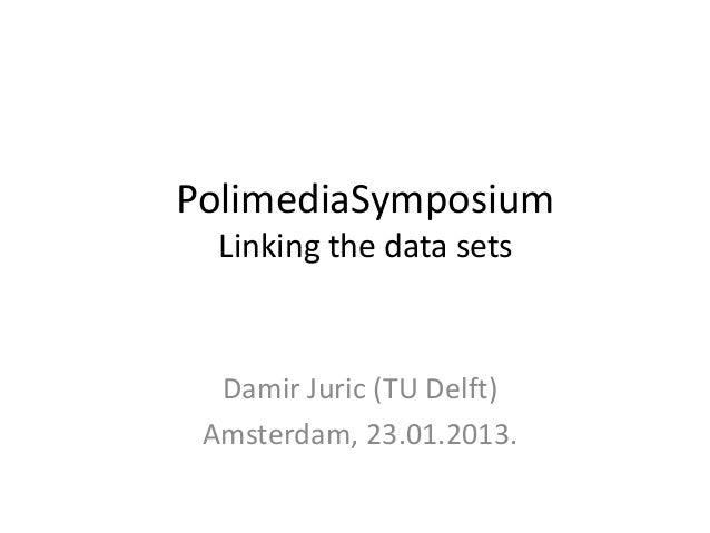 PolimediaSymposium  Linking the data sets  Damir Juric (TU Delft) Amsterdam, 23.01.2013.