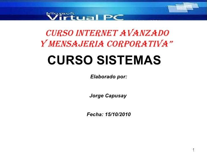 CURSO SISTEMAS  <ul><li>Copyright 2010 </li></ul>Elaborado por: Jorge Capusay  Fecha: 15/10/2010 CURSO INTERNET AVANZADO Y...