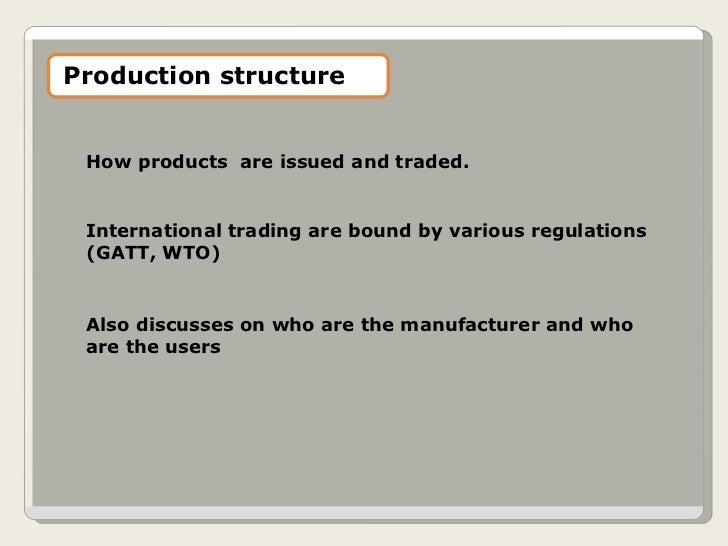 How products  are issued and traded. International trading are bound by various regulations (GATT, WTO) Also discusses on ...