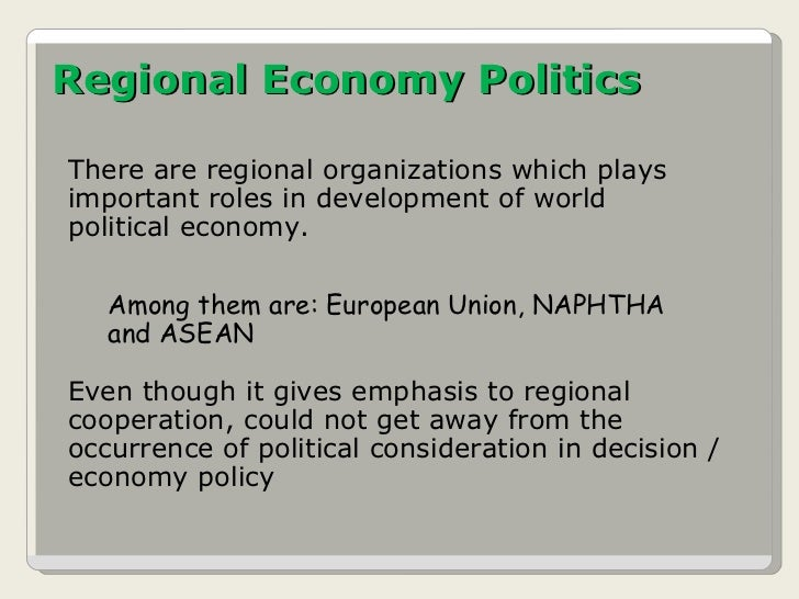 Regional Economy Politics There are regional organizations which plays important roles in development of world political e...