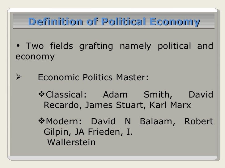 Definition of Political Economy <ul><li>Two fields grafting namely political and economy </li></ul><ul><li>Economic Politi...