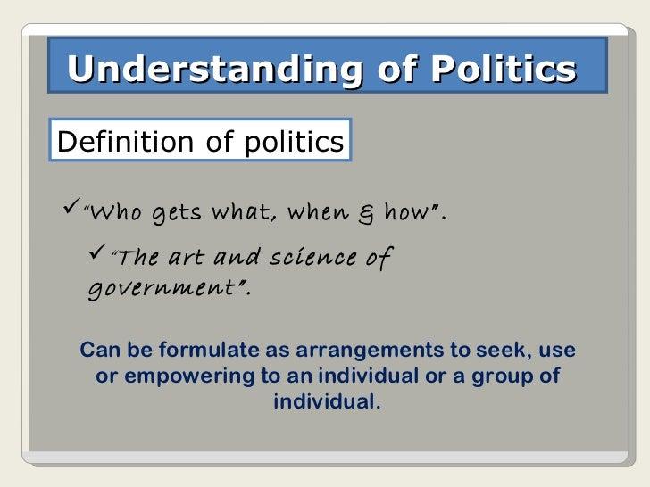 "Understanding of Politics  Definition of politics <ul><li>"" Who gets what, when & how"". </li></ul><ul><li>"" The art and sc..."