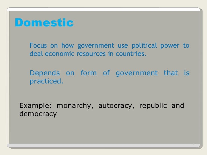 Domestic Focus on how government use political power to deal economic resources in countries. Depends on form of governmen...