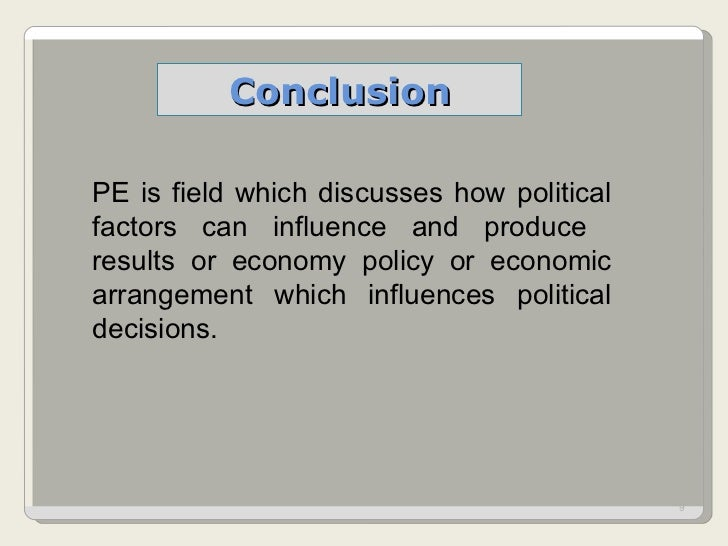 Conclusion PE is field which discusses how political factors can influence and produce  results or economy policy or econo...