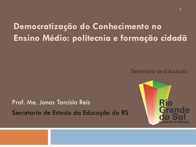 Democratização do Conhecimento no Ensino Médio: politecnia e formação cidadã Prof. Me. Jonas Tarcísio Reis Secretaria de E...
