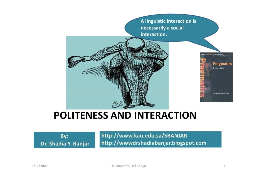 politeness and interaction Politeness places emphasis on the wants of the participants involved in a given interaction rather than on the interaction itself or the norms operating in society face is something.