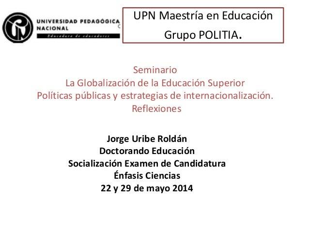 UPN Maestría en Educación Grupo POLITIA. Seminario La Globalización de la Educación Superior Políticas públicas y estrateg...