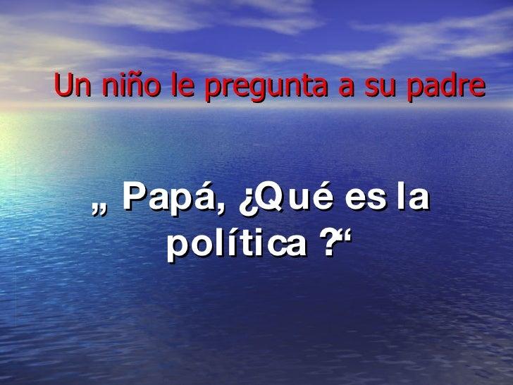 """Un niño le pregunta a su padre """"  Papá, ¿Qué es la política ?"""""""