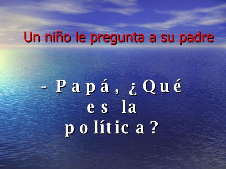 Un niño le pregunta a su padre - Papá, ¿Qué es la política?