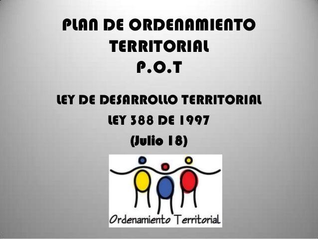PLAN DE ORDENAMIENTO TERRITORIAL P.O.T LEY DE DESARROLLO TERRITORIAL LEY 388 DE 1997 (Julio 18)
