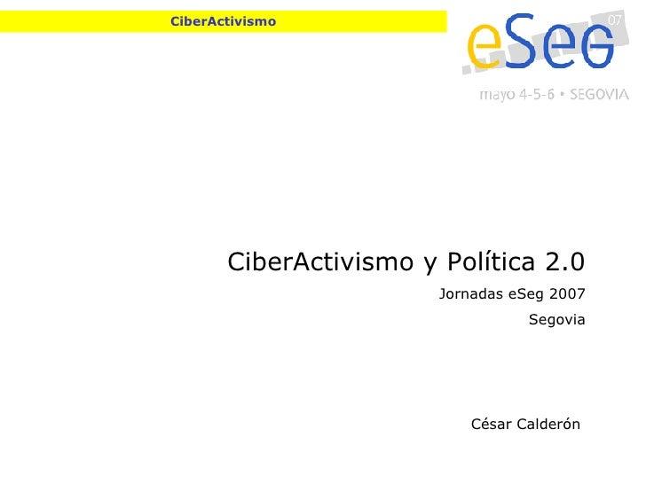 CiberActivismo CiberActivismo y Política 2.0 Jornadas eSeg 2007 Segovia César Calderón