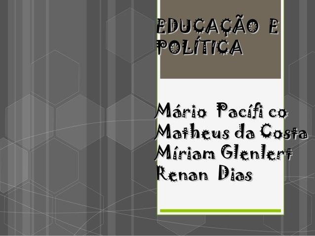 EDUCAÇÃO EEDUCAÇÃO E POLÍTICAPOLÍTICA Mário Pacífi coMário Pacífi co Matheus da CostaMatheus da Costa Míriam GlenlertMíria...