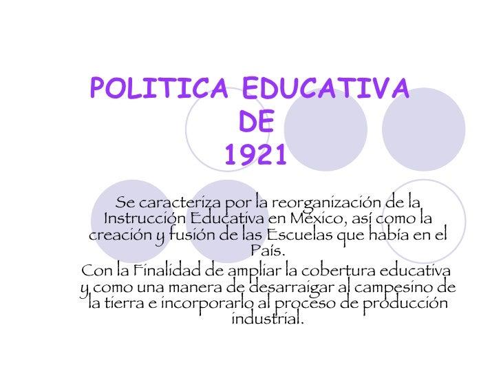 POLITICA EDUCATIVA  DE  1921 Se caracteriza por la reorganización de la Instrucción Educativa en México, así como la creac...
