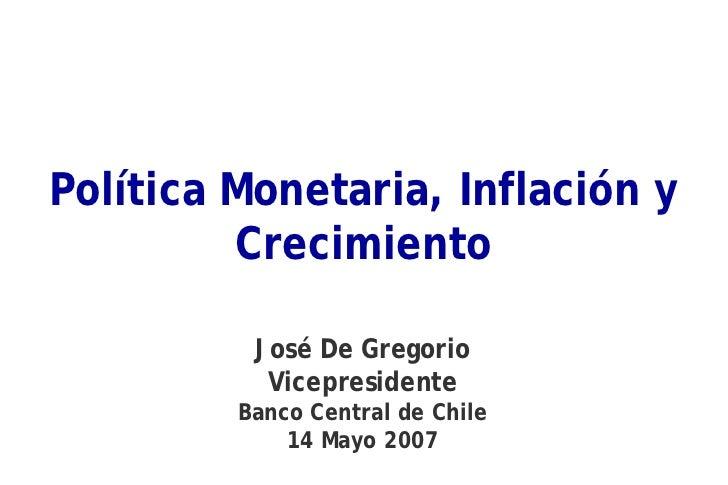 Política Monetaria, Inflación y          Crecimiento            José De Gregorio            Vicepresidente          Banco ...
