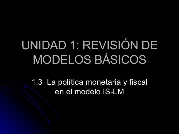 UNIDAD 1: REVISIÓN DE MODELOS BÁSICOS 1.3  La política monetaria y fiscal en el modelo IS-LM