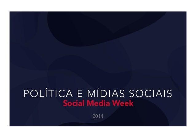 POLÍTICA E MÍDIAS SOCIAIS Social Media Week 2014