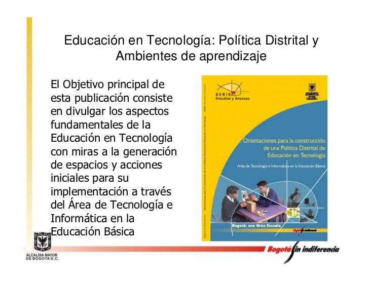 Educación en Tecnología: Política Distrital y           Ambientes de aprendizaje  El Objetivo principal de esta publicació...