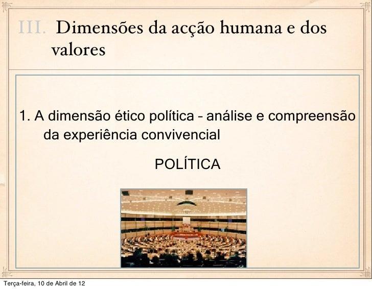III. Dimensões da acção humana e dos          valores     1. A dimensão ético política – análise e compreensão         da ...
