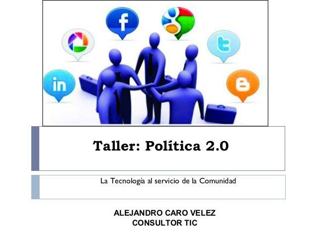 Taller: Política 2.0 La Tecnología al servicio de la Comunidad  ALEJANDRO CARO VELEZ CONSULTOR TIC