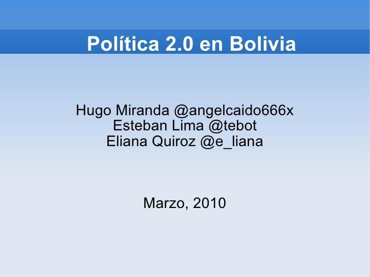 Política 2.0 en Bolivia Hugo Miranda @angelcaido666x Esteban Lima @tebot Eliana Quiroz @e_liana Marzo, 2010