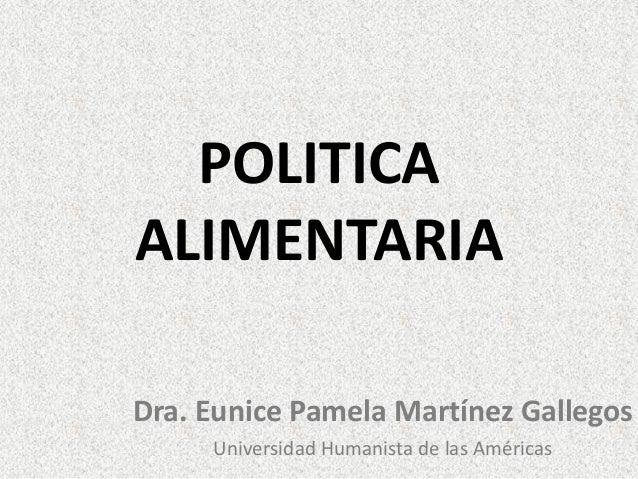 POLITICA ALIMENTARIA Dra. Eunice Pamela Martínez Gallegos Universidad Humanista de las Américas