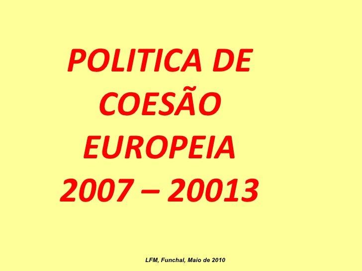 POLITICA DE COESÃO EUROPEIA 2007 – 20013 LFM, Funchal, Maio de 2010