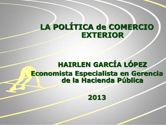LA POLÍTICA de COMERCIOEXTERIORHAIRLEN GARCÍA LÓPEZEconomista Especialista en Gerenciade la Hacienda Pública2013