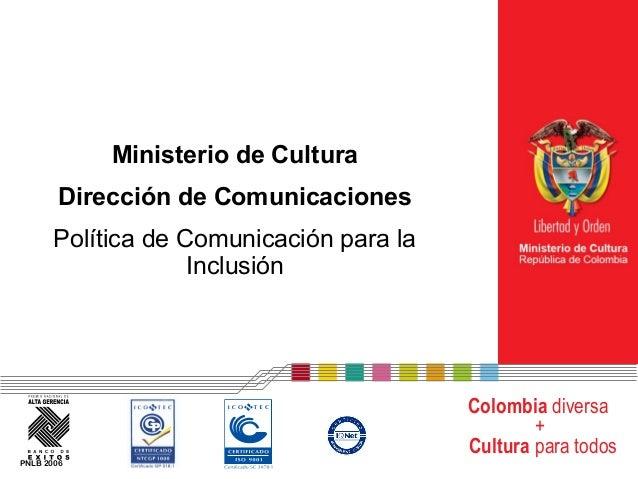 Ministerio de Cultura Dirección de Comunicaciones Política de Comunicación para la Inclusión  Colombia diversa + Cultura p...