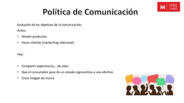 Evolución de los objetivos de la comunicación. Antes: • Vender productos • Hacer clientes (markerting relacional) Hoy: • C...