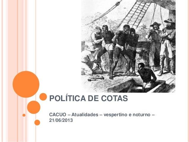 POLÍTICA DE COTAS CACUO – Atualidades – vespertino e noturno – 21/06/2013