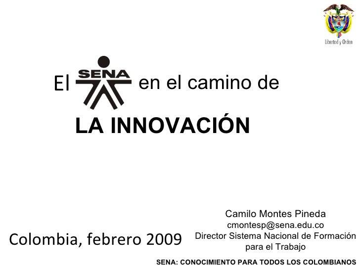 El <ul><li>Colombia, febrero 2009 </li></ul>LA INNOVACIÓN  en el camino de Camilo Montes Pineda [email_address] Director S...