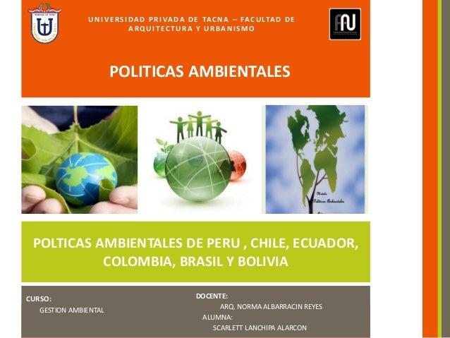 CURSO: GESTION AMBIENTAL DOCENTE: ARQ. NORMA ALBARRACIN REYES ALUMNA: SCARLETT LANCHIPA ALARCON POLTICAS AMBIENTALES DE PE...